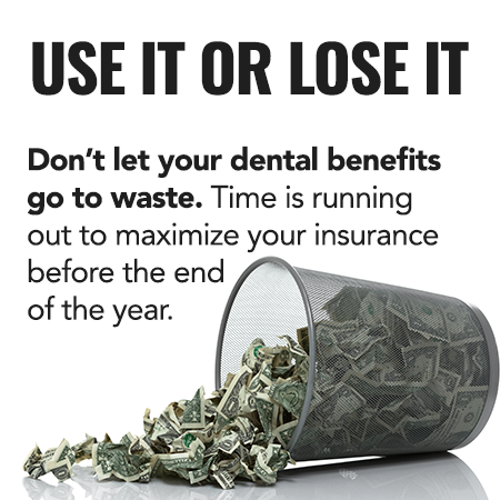 Don't let your dental benefits go to waste. Time is running out to maximize your insurance before the end of the year.